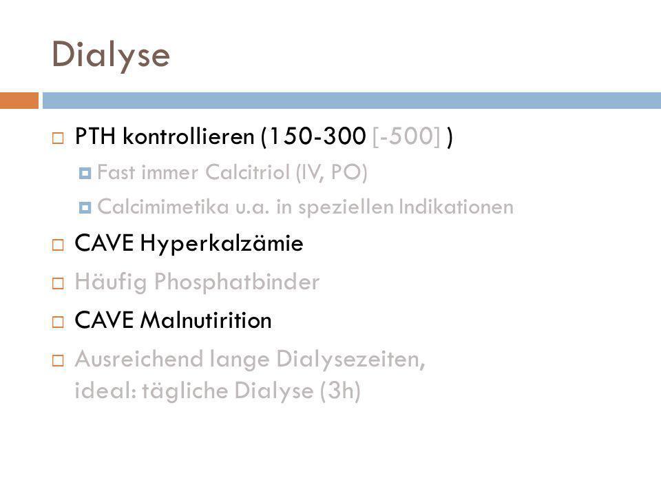Dialyse PTH kontrollieren (150-300 [-500] ) CAVE Hyperkalzämie